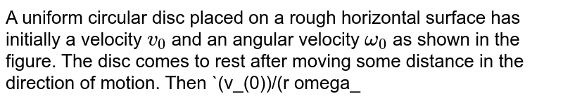 """A uniform circular disc placed on a rough horizontal surface has initially a velocity `v_(0)` and an angular velocity `omega_(0)` as shown in the figure. The disc comes to rest after moving some distance in the direction of motion. Then `(v_(0))/(r omega_(0))` is. <br> <img src=""""https://d10lpgp6xz60nq.cloudfront.net/physics_images/NG_PHY_MEC_V01_C03_E01_062_Q01.png"""" width=""""80%"""">."""