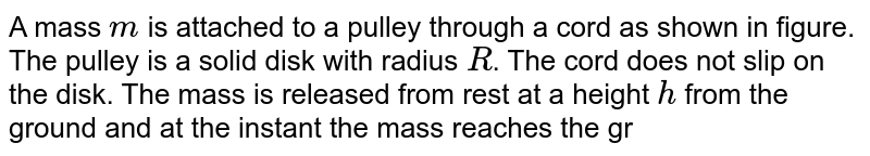 """A mass `m` is attached to a pulley through a cord as shown in figure. The pulley is a solid disk with radius `R`. The cord does not slip on the disk. The mass is released from rest at a height `h` from the ground and at the instant the mass reaches the ground, the disk is rotating with angular velocity `omega`. Find the mass of the disk. <br> <img src=""""https://d10lpgp6xz60nq.cloudfront.net/physics_images/NG_PHY_MEC_V01_C03_E01_107_Q01.png"""" width=""""80%"""">."""