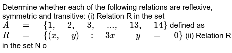 """Determine whether each of the   following relations are reflexive, symmetric and transitive: (i) Relation R in the set `A"""" """"="""" """"{1,"""" """"2,"""" """"3,"""" """"...,"""" """"13 ,"""" """"14}` defined as `R"""" """"="""" """"{(x ,"""" """"y)"""" """":"""" """"3x"""" """""""" """"y"""" """"="""" """"0}`  (ii) Relation R in the set N   o"""