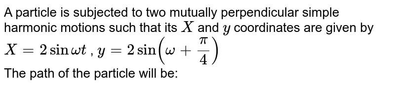 A particle is subjected to two mutually perpendicular simple harmonic motions such that its `X` and `y` coordinates are given by `X=2 sin omegat` , `y=2 sin (omega+(pi)/(4))` <br> The path of the particle will be: