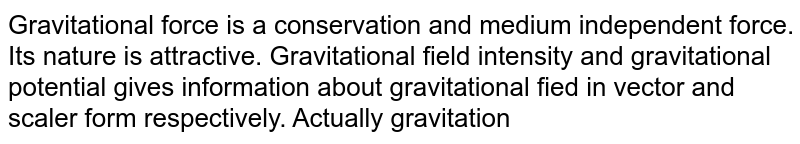 Gravitational force is a conservation and medium independent force. Its nature is attractive. Gravitational field intensity and gravitational potential gives information about gravitational fied in vector and scaler form respectively. Actually gravitational fied intensity is equal to the negative of the negative of teh potential gradient. potential energy is defined for only conservation force. it is also equal to the total energy in escaping condition. gravitational potential is either negative or zero but can never be positive due to attractive nature of gravitational force. <br> The gravitational potential inside a hollow sphere (mass `M`, radius `R`) at a distance `r` from the centre is: