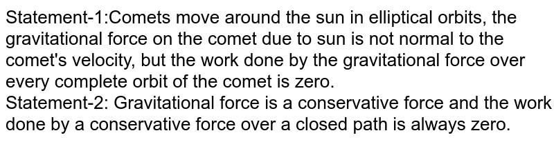 Statement-1:Comets move around the sun in elliptical orbits, the gravitational force on the comet due to sun is not normal to the comet's velocity, but the work done by the gravitational force over every complete orbit of the comet is zero. <br> Statement-2: Gravitational force is a conservative force and the work done by a conservative force over a closed path is always zero.