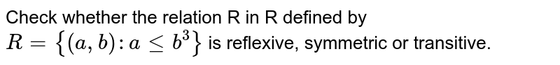 """Check whether the relation R in R defined by `R={(a ,""""""""""""""""b):""""""""alt=b^3}` is   reflexive, symmetric or transitive."""