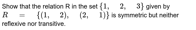 """Show that the relation R in the set `{1,"""" """"2,"""" """"3}` given by `R"""" """"="""" """"{(1,"""" """"2),"""" """"(2,"""" """"1)}` is symmetric   but neither reflexive nor transitive."""