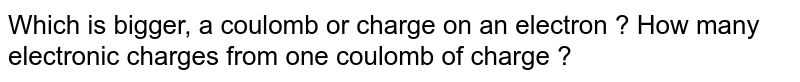 Which is bigger, a coulomb or charge on an electron ? How many electronic charges from one coulomb of charge ?