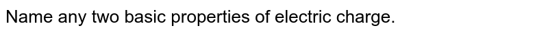 Name any two basic properties of electric charge.