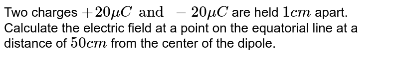 Two charges `+20 muC and -20 muC` are held `1 cm` apart. Calculate the electric field at a point on the equatorial line at a distance  of `50 cm` from the center  of the dipole.