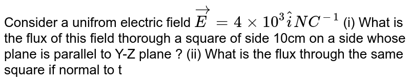 Consider a unifrom electric field `vec(E) = 4xx10^(3) hat(i) NC^(-1)` (i) What is the flux  of this field  thorough a square  of side  10cm on a side  whose plane  is parallel  to Y-Z plane ? (ii) What is the flux through the same  square  if normal  to this  plane makes an angle  of `60^(@)` with  the X-axis ?