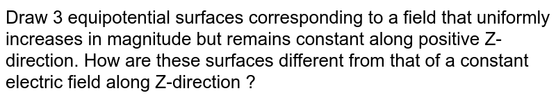 Draw 3 equipotential surfaces corresponding  to a field  that uniformly  increases in magnitude  but remains constant along  positive  Z-direction. How are these surfaces different from that of a constant electric field along Z-direction ?