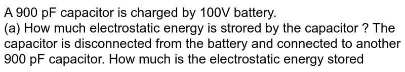 A 900 pF capacitor is charged by 100V battery. <br> (a) How much  electrostatic energy is strored  by the capacitor ? The capacitor  is disconnected from the battery and connected to another 900 pF capacitor. How much  is the electrostatic energy  stored  in the system ?