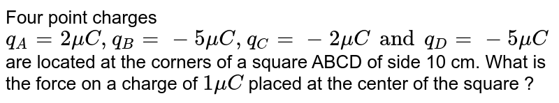 Four point  charges `q_(A) = 2 mu C , q_(B) = -5 mu C, q_(C) = -2 mu C and q_(D) = -5 mu C` are located at the corners of a square  ABCD of side  10 cm. What is the force  on a charge  of `1 mu C` placed  at the center of  the square ?