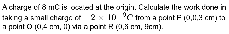 A charge of 8 mC is located  at the origin. Calculate the work done in taking a small charge of `-2xx10^(-9)C` from a point  P (0,0,3 cm) to a point Q (0,4 cm, 0) via a point R (0,6 cm, 9cm).