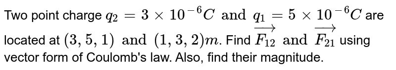 Two  point charge `q_(2) = 3xx10^(-6) C and q_(1) = 5xx10^(-6) C` are located at `(3,5,1) and (1,3,2)m`. Find `vec(F_(12)) and  vec(F_(21))` using  vector form of Coulomb's law. Also, find their magnitude.