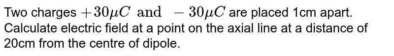 Two  charges `+30 muC and  -30 muC` are placed 1cm apart. Calculate electric  field at a point on the axial  line at a distance  of 20cm from the centre of dipole.