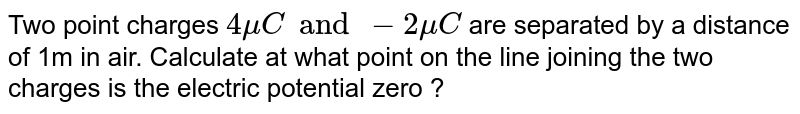 Two point charges `4 mu C and -2 mu C` are separated by a distance  of 1m in air. Calculate  at what point  on the line  joining  the two  charges is the electric potential zero ?