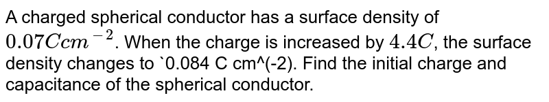A charged spherical conductor has a surface density of `0.07 C cm^(-2)`. When the charge is increased by `4.4 C`, the surface density changes to `0.084 C cm^(-2). Find the initial charge and capacitance of the spherical conductor.