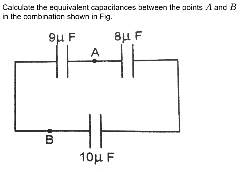 """Calculate the equuivalent capacitances between the points  `A` and `B` in the combination shown in Fig. <br> <img src=""""https://d10lpgp6xz60nq.cloudfront.net/physics_images/PR_XII_V01_C01_E01_229_Q01.png"""" width=""""80%"""">"""
