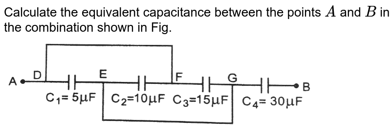 """Calculate the equivalent  capacitance between the points `A` and  `B` in the combination  shown in Fig. <br> <img src=""""https://d10lpgp6xz60nq.cloudfront.net/physics_images/PR_XII_V01_C01_E01_231_Q01.png"""" width=""""80%"""">"""