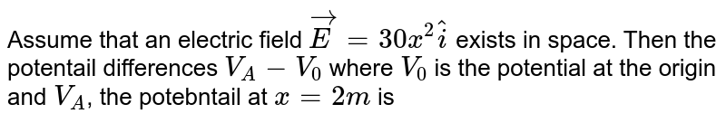 Assume that an electric field  `vec(E) = 30 x^(2) hat(i)` exists in space. Then the potentail  differences `V_(A) - V_(0)` where  `V_(0)` is the potential at the origin and `V_(A)`, the potebntail at `x = 2m` is