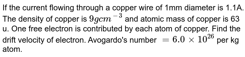 If the current flowing through a copper wire of 1mm diameter is 1.1A. The density of copper is `9 g cm^(-3)` and atomic mass of copper is 63 u. One free electron is contributed by each atom of copper. Find the drift velocity of electron. Avogardo's number `=6.0 xx10^(26) ` per kg atom.