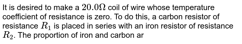 It is desired to make a `20.0Omega` coil of wire whose temperature coefficient of resistance is zero. To do this, a carbon resistor of resistance `R_(1)` is placed in series with an iron resistor of resistance `R_(2)`. The proportion of iron and carbon are so chosen that `R_(1) +R_(2)= 20 Omega` for all temperatures near `20^@C`. Find the values of `R_(1)` and `R_(2)`. Temperature coefficient of resistance for carbon, `alpha_(C)=  - 0.5 xx 10^(-3)//^(@)C` and that of iron is `alpha_(Fe) =5 xx 10^(-3)//^(@)C`.