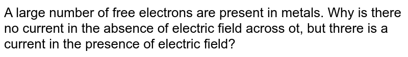A large number of free electrons are present in metals. Why is there no current in the absence of electric field across ot, but threre is a current in the presence of electric field?