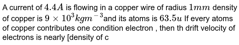 A current of `4.4A` is flowing in a copper wire of radius `1mm` density  of copper is `9 xx 10^(3)kg m^(-3)`and its atoms is  `63.5u` If every atoms of copper contributes one condition electron , then th drift velocity of electrons is nearly [density of copper `9 xx 10^(3) kg m^(3)]`