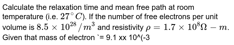 Calculate the relaxation time and mean  free path at room temperature (i.e. `27^(@)C`). If the number of free electrons per unit  volume is `8.5 xx 10^(28)//m^(3)` and resistivity `rho = 1.7 xx 10^(8) Omega-m`. Given that mass of electron `= 9.1 xx 10^(-31) kg` <br> `e = 1.6 xx 10^(-19)C and k = 1 .36 xx 10^(-23) JK^(-1)`