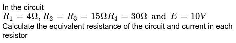 """In the circuit `R_(1) = 4 Omega , R_(2) = R_(3) = 15 Omega R_(4) = 30 Omega and E = 10 V` Calculate the equivalent resistance of the circuit and current in each resistor <br> <img src=""""https://d10lpgp6xz60nq.cloudfront.net/physics_images/PR_XII_V01_C02_E01_338_Q01.png"""" width=""""80%"""">"""