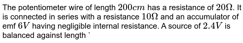 """The potentiometer wire of length `200 cm` has a resistance  of `20 Omega`. It is connected in series with  a resistance `10 Omega` and an accumulator of emf `6 V` having  negligible  internal  resistance.  A source of `2.4 V` is balanced against  length `1` of the potentiometer wire. Find the length `l` of the potentiometer wire. Find the length `l` <br> <img src=""""https://d10lpgp6xz60nq.cloudfront.net/physics_images/PR_XII_V01_C02_E01_363_Q01.png"""" width=""""80%"""">"""
