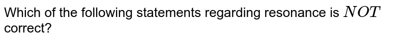 Which of the following statements regarding resonance is `NOT` correct?