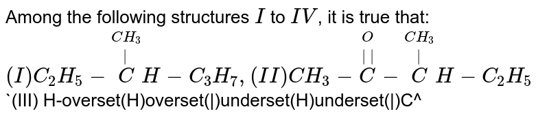 Among the following structures `I` to `IV`, it is true that: <br> `(I) C_(2)H_(5)-overset(CH_(3))overset(|)CH-C_(3)H_(7), (II) CH_(3)-overset(O)overset(||)C-overset(CH_(3))overset(|)CH-C_(2)H_(5)` <br> `(III) H-overset(H)overset(|)underset(H)underset(|)C^(+), (IV) C_(2)H_(5)-overset(CH_(3))overset(|)CH-C_(2)H_(5)`