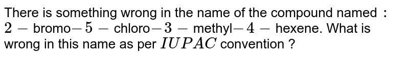 There is something wrong in the name of the compound named `:` <br> `2-`bromo`-5-`chloro`-3-`methyl`-4-`hexene. What is wrong in this name as per `IUPAC` convention ?