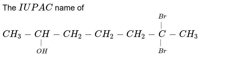 The `IUPAC` name of <br> `CH_(3)-underset(OH)underset( )(CH)-CH_(2)-CH_(2)-CH_(2)-overset(Br)overset( )underset(Br)underset( )(C)-CH_(3)`