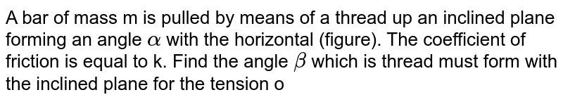 """A bar of mass m is pulled by means of a thread up an inclined plane forming an angle `alpha` with the horizontal (figure). The coefficient of friction is equal to k. Find the angle `beta` which is thread must form with the inclined plane for the tension of the thread to be minimum. What is it equal to? <br> <img src=""""https://d10lpgp6xz60nq.cloudfront.net/physics_images/IROD_V01_C01_E01_067_Q01.png"""" width=""""80%"""">"""