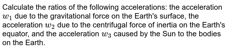 Calculate the ratios of the following accelerations: the acceleration `w_1` due to the gravitational force on the Earth's surface, the acceleration `w_2` due to the centrifugal force of inertia on the Earth's equator, and the acceleration `w_3` caused by the Sun to the bodies on the Earth.