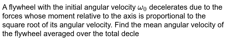 A flywheel with the initial angular velocity `omega_0` decelerates due to the forces whose moment relative to the axis is proportional to the square root of its angular velocity. Find the mean angular velocity of the flywheel averaged over the total decleration time.