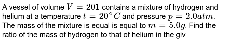 A vessel of volume `V = 20 1` contains a mixture of hydrogen and helium at a temperature `t = 20 ^@C` and pressure `p = 2.0 atm`. The mass of the mixture is equal is equal to `m = 5.0 g`. Find the ratio of the mass of hydrogen to that of helium in the given mixture.