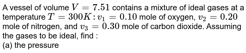 A vessel of volume `V = 7.51` contains a mixture of ideal gases at a temperature `T = 300 K : v_1 = 0.10` mole of oxygen, `v_2 = 0.20` mole of nitrogen, and `v_3 = 0.30` mole of carbon dioxide. Assuming the gases to be ideal, find : <br> (a) the pressure of the mixture , <br> (b) the mean molar mass `M` of the given mixture which enters its equation of state `p V = (m//M) RT`, where `m` is the mass of the mixture.