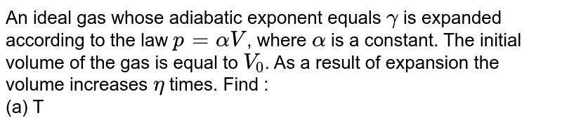 An ideal gas whose adiabatic exponent equals `gamma` is expanded according to the law `p = alpha V`, where `alpha` is a constant. The initial volume of the gas is equal to `V_0`. As a result of expansion the volume increases `eta` times. Find : <br> (a) The incident of the internal energy of the gas , <br> (b) the work performed by the gas , <br> ( c) the molar heat capacity of the gas in the process.