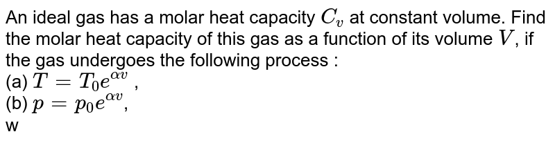 An ideal gas has a molar heat capacity `C_v` at constant volume. Find the molar heat capacity of this gas as a function of its volume `V`, if the gas undergoes the following process : <br> (a) `T = T_0 e^(alpha v)` , <br> (b) `p = p_0 e^(alpha v)`, <br> where `T_0, p_0`, and `alpha` are constants.