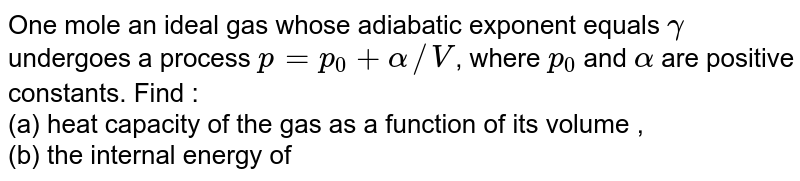 One mole an ideal gas whose adiabatic exponent equals `gamma` undergoes a process `p = p_0 + alpha//V`, where `p_0` and `alpha` are positive constants. Find : <br> (a) heat capacity of the gas as a function of its volume , <br> (b) the internal energy of heat transferred to the gas, of its volume increased from `V_1` to `V_2`.