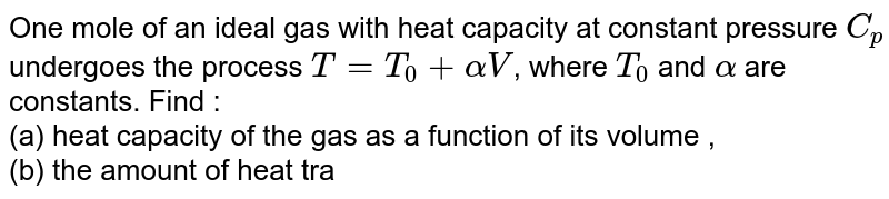 One mole of an ideal gas with heat capacity at constant pressure `C_p` undergoes the process `T = T_0 + alpha V`, where `T_0` and `alpha` are constants. Find : <br> (a) heat capacity of the gas as a function of its volume , <br> (b) the amount of heat transferred to the gas, if its volume increased from `V_1` to `V_2`.