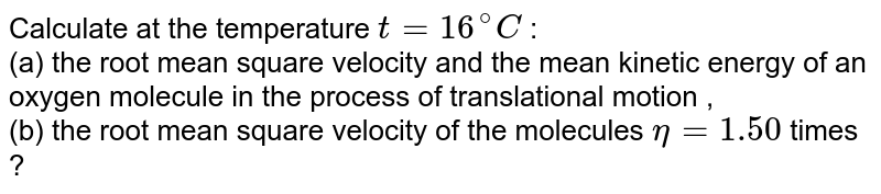 Calculate at the temperature `t = 16 ^@C` : <br> (a) the root mean square velocity and the mean kinetic energy of an oxygen molecule in the process of translational motion , <br> (b) the root mean square velocity of the molecules `eta = 1.50` times ?