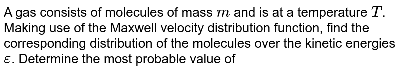 A gas consists of molecules of mass `m` and is  at a temperature `T`. Making use of the Maxwell velocity distribution function, find the corresponding distribution of the molecules over the kinetic energies `epsilon`. Determine the most probable value of a gas the kinetic energy `epsilon_p`. Does `epsilon_p` correspond to the most probable velocity ?