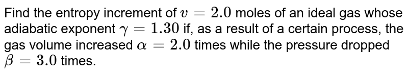 Find the entropy increment of `v = 2.0` moles of an ideal gas whose adiabatic exponent `gamma = 1.30` if, as a result of a certain process, the gas volume increased `alpha = 2.0` times while the pressure dropped `beta = 3.0` times.