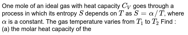 One mole of an ideal gas with heat capacity `C_V` goes through a process in which its entropy `S` depends on `T` as `S = alpha//T`, where `alpha` is a constant. The gas temperature varies from `T_1` to `T_2` Find : <br> (a) the molar heat capacity of the gas as function of its temperature , <br> (b) the amount of heat transferred to the gas , <br> ( c) the work performed by the gas.