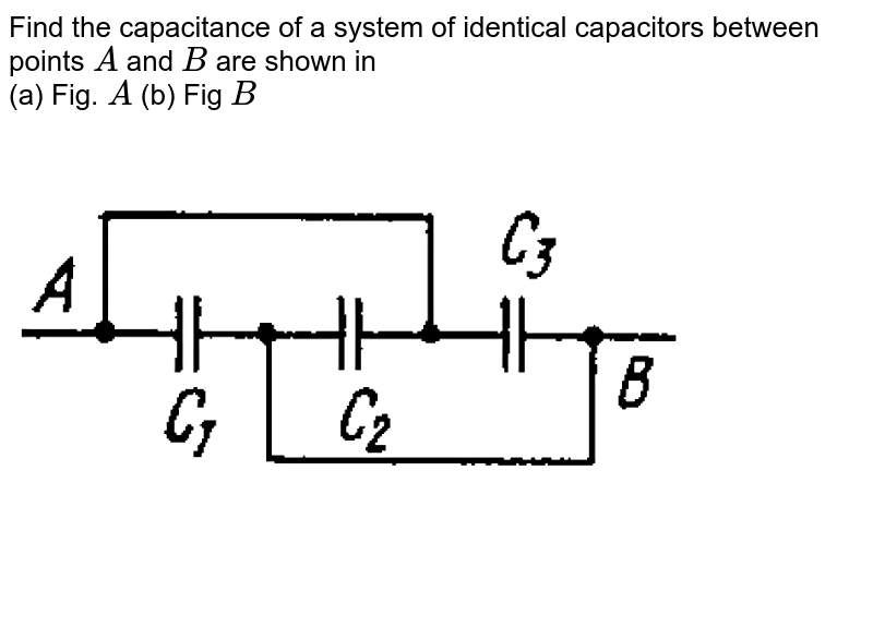 """Find the capacitance of a system  of identical capacitors between points `A` and `B` are shown in <br>  (a) Fig. `A` (b) Fig  `B` <br> <img src=""""https://d10lpgp6xz60nq.cloudfront.net/physics_images/IROD_V01_C03_E01_112_Q01.png"""" width=""""80%""""> <br> <img src=""""https://d10lpgp6xz60nq.cloudfront.net/physics_images/IROD_V01_C03_E01_112_Q02.png"""" width=""""80%"""">"""