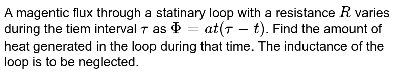 A magentic  flux through  a statinary  loop with a resistance `R` varies  during  the  tiem interval  `tau` as `Phi = at (tau - t)`. Find the  amount  of heat  generated  in the loop  during  that time. The inductance of the loop is to be neglected.