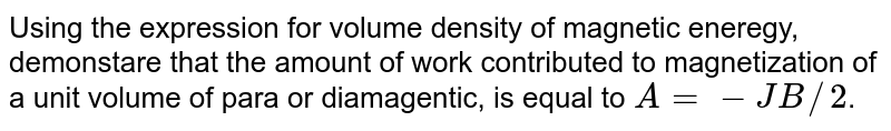 Using  the expression for volume  density of magnetic  eneregy, demonstare  that the amount  of work  contributed  to magnetization  of a unit  volume  of para or diamagentic, is equal to `A = -JB//2`.